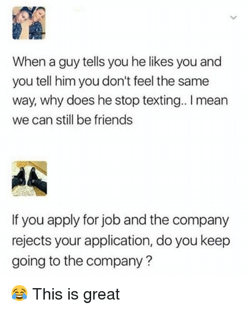 Friends, Memes, and Texting: When a guy tells you he likes you and  you tell him you don't feel the same  way, why does he stop texting.. I mean  we can still be friends  If you apply for job and the company  rejects your application, do you keep  going to the company? 😂 This is great