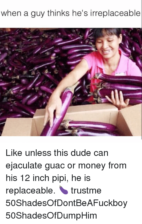 Pipie: when a guy thinks he's irreplaceable Like unless this dude can ejaculate guac or money from his 12 inch pipi, he is replaceable. 🍆 trustme 50ShadesOfDontBeAFuckboy 50ShadesOfDumpHim
