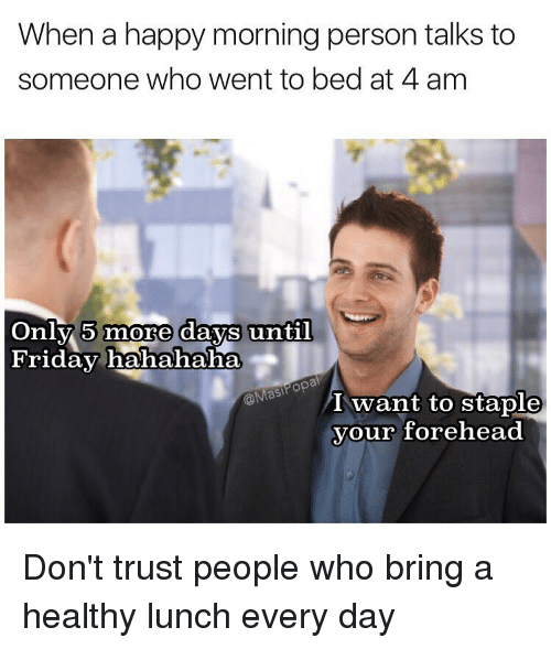 Funny, Personal, and Wanted: When a happy morning person talks to  someone who went to bed at 4 am  Only 5 more days until  Friday hahahaha  @Masi  I want to staple  your forehead Don't trust people who bring a healthy lunch every day