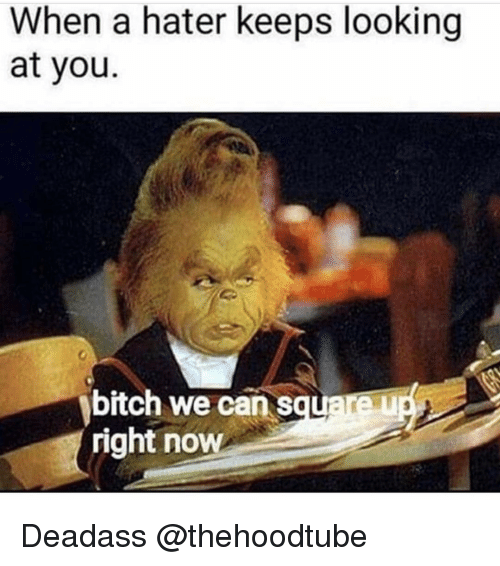 Memes, Deadass, and 🤖: When a hater keeps looking  at you.  bitch we can sau  right now Deadass @thehoodtube