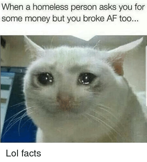Broke AF: When a homeless person asks you for  some money but you broke AF too Lol facts