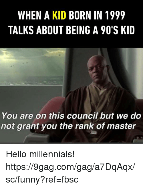 gagging: WHEN A KID BORN IN 1999  TALKS ABOUT BEING A 90'S KID  You are on this council but we do  not grant you the rank of master Hello millennials!   https://9gag.com/gag/a7DqAqx/sc/funny?ref=fbsc
