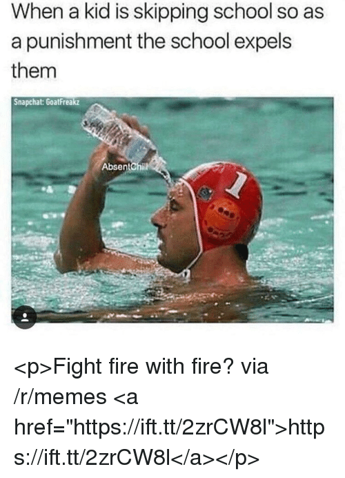 """Fire, Memes, and School: When a kid is skipping school so as  a punishment the school expels  them  Snapchat: GoatFreakz  AbsentChil <p>Fight fire with fire? via /r/memes <a href=""""https://ift.tt/2zrCW8l"""">https://ift.tt/2zrCW8l</a></p>"""