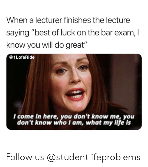"Best Of Luck: When a lecturer finishes the lecture  saying ""best of luck on the bar exam, I  know you will do great""  @1LofaRide  I come in here, you don't know me, you  don't know who I am, what my life is Follow us @studentlifeproblems​"