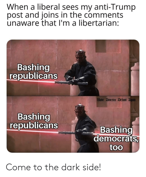 come to the dark side: When a liberal sees  post and joins in the comments  unaware that I'm a libertarian:  my anti-Trump  Bashing  republicans  Make America Defiant Again  Bashing  republicans  Bashing  democrats,  too Come to the dark side!