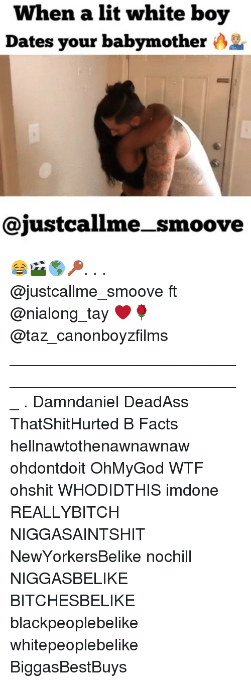 taz: When a lit white boy  Dates your babym other  @justcallme_smoove 😂🎬🌎🔑. . . @justcallme_smoove ft @nialong_tay ❤️🌹 @taz_canonboyzfilms ___________________________________________________ . Damndaniel DeadAss ThatShitHurted B Facts hellnawtothenawnawnaw ohdontdoit OhMyGod WTF ohshit WHODIDTHIS imdone REALLYBITCH NIGGASAINTSHIT NewYorkersBelike nochill NIGGASBELIKE BITCHESBELIKE blackpeoplebelike whitepeoplebelike BiggasBestBuys
