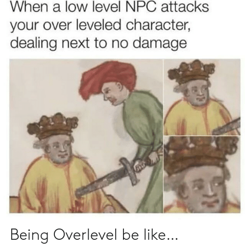 npc: When a low level NPC attacks  your over leveled character,  dealing next to no damage Being Overlevel be like…