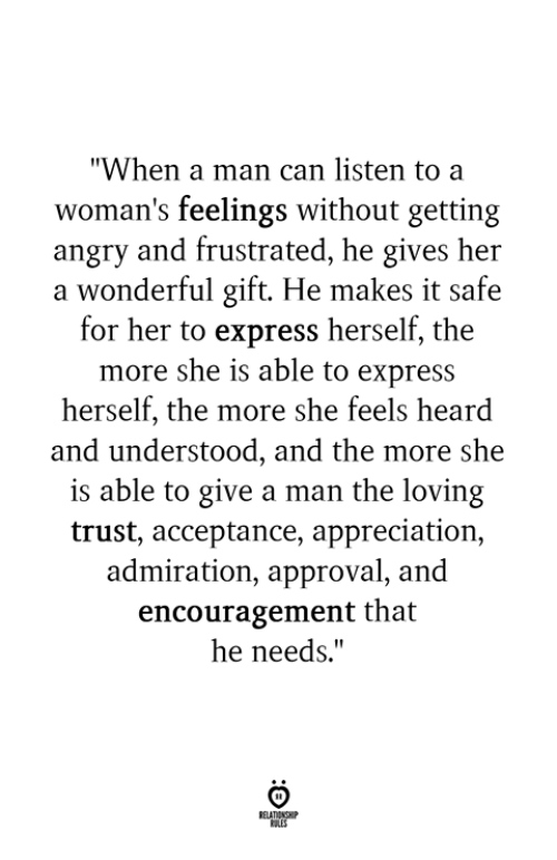"Express, Angry, and Admiration: ""When a man can listen to a  woman's feelings without getting  angry and frustrated, he gives her  a wonderful gift. He makes it safe  for her to express herself, the  more she is able to express  herself, the more she feels heard  and understood, and the more she  is able to give a man the loving  trust, acceptance, appreciation,  admiration, approval, and  encouragement that  he needs."""