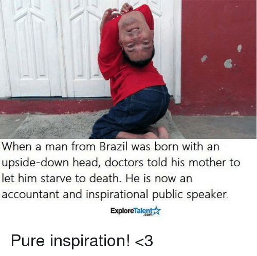 Memes, Brazil, and 🤖: When a man from Brazil was born with an  upside-down head, doctors told his mother to  let him starve to death. He is now an  accountant and inspirational public speaker.  Talent  Explore Pure inspiration! <3