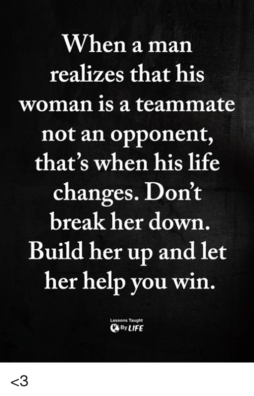 Life, Memes, and Break: When a man  realizes that his  woman is a teammate  not an opponent,  that's when his life  changes. Don't  break her down  Build her up and let  her help you win.  Lessons Taught  ByLIFE <3