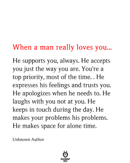 Priority: When a man really loves you...  He supports you, always. He accepts  you just the way you are. You're a  top priority, most of the time.. He  expresses his feelings and trusts you  He apologizes when he needs to. He  laughs with you not at you. He  keeps in touch during the day. He  makes your problems his problems.  He makes space for alone time.  Unknown Author  RELATIONSHIP  RULES