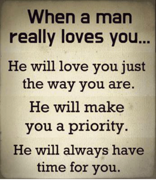 Love, Memes, and Time: When a man  really loves you...  He will love you just  the way you are.  He will make  you a priority  He will always have  time for you.