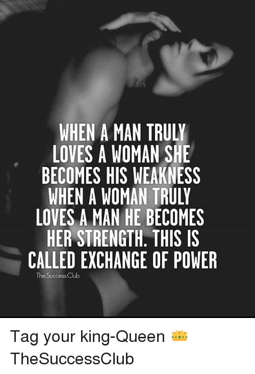 Club, Memes, and Queen: WHEN A MAN TRULY  LOVES A WOMAN SHE  BECOMES HIS WEAKNESS  WHEN A WOMAN TRULY  LOVES A MAN HE BECOMES  HER STRENGTH, THIS IS  CALLED EXCHANGE OF POWER  The Success Club Tag your king-Queen 👑 TheSuccessClub