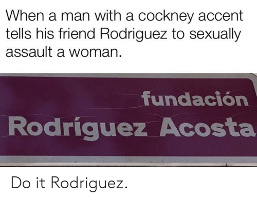 cockney: When a man with a cockney accent  tells his friend Rodriguez to sexually  assault a woman  fundación  Rodriguez Acosta Do it Rodriguez.