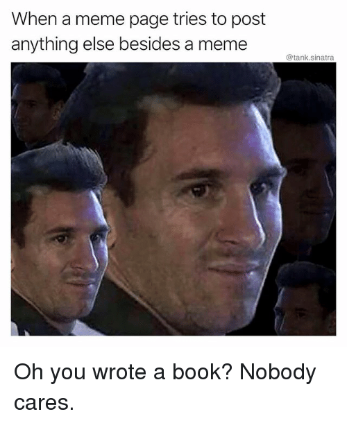 Funny, Meme, and Book: When a meme page tries to post  anything else besides a meme  @tank.sinatra Oh you wrote a book? Nobody cares.