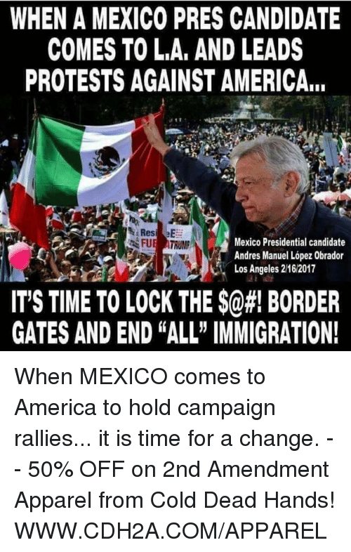"""Presidential Candidate: WHEN A MEXICO PRES CANDIDATE  COMES TO LA, AND LEADS  PROTESTS AGAINST AMERICA,.  Mexico Presidential candidate  FUE ATRUMP  Andres Manuel Lopez 0brador  Los Angeles 2162017  IT'S TIME TO LOCK THE $0#! BORDER  GATES AND END ALL"""" IMMIGRATION! When MEXICO comes to America to hold campaign rallies... it is time for a change. -- 50% OFF on 2nd Amendment Apparel from Cold Dead Hands! WWW.CDH2A.COM/APPAREL"""