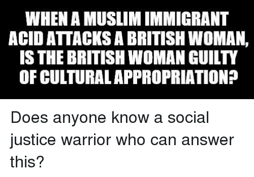 Muslim, Justice, and British: WHEN A MUSLIM IMMIGRANT  ACID ATTACKS A BRITISH WOMAN,  IS THE BRITISH WOMAN GUILTY  OF CULTURAL APPROPRIATION?