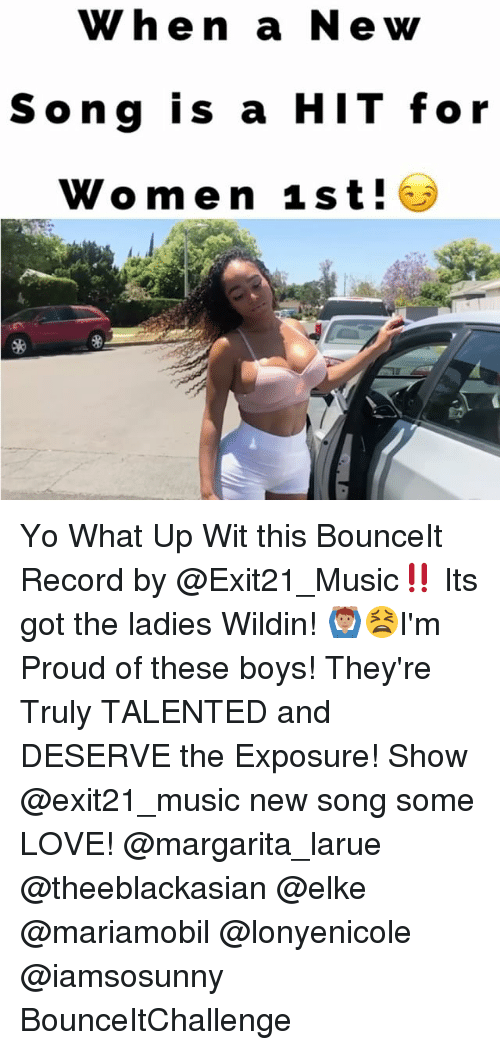 Love, Memes, and Music: When a Newy  Song is a HIT for  Women 1st! Yo What Up Wit this BounceIt Record by @Exit21_Music‼️ Its got the ladies Wildin! 🙆🏽♂️😫I'm Proud of these boys! They're Truly TALENTED and DESERVE the Exposure! Show @exit21_music new song some LOVE! @margarita_larue @theeblackasian @elke @mariamobil @lonyenicole @iamsosunny BounceItChallenge