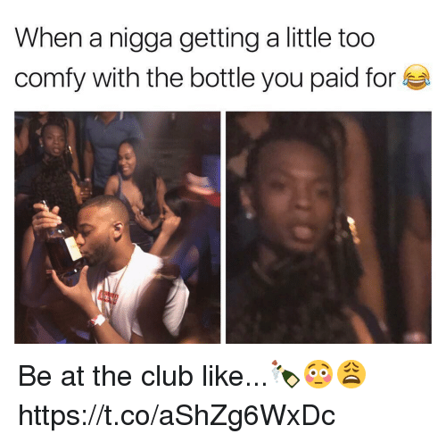 Club, You, and For: When a nigga getting a little too  comfy with the bottle you paid for Be at the club like...🍾😳😩 https://t.co/aShZg6WxDc
