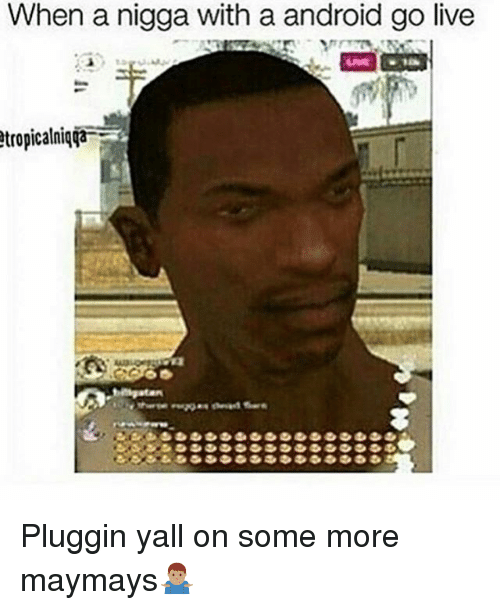 Maymays: When a nigga with a android go live  tropicalniqTa Pluggin yall on some more maymays🤷🏽‍♂️