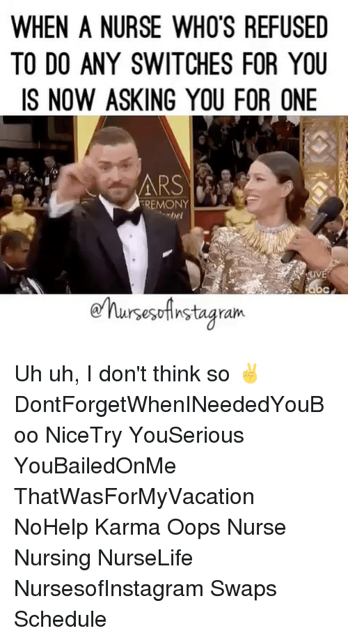 Memes, Karma, and 🤖: WHEN A NURSE WHO'S REFUSED  TO DO ANY SWITCHES FOR YOU  IS NOW ASKING YOU FOR ONE  FREMONY  hel  rsesotinstagram. Uh uh, I don't think so ✌️ DontForgetWhenINeededYouBoo NiceTry YouSerious YouBailedOnMe ThatWasForMyVacation NoHelp Karma Oops Nurse Nursing NurseLife NursesofInstagram Swaps Schedule