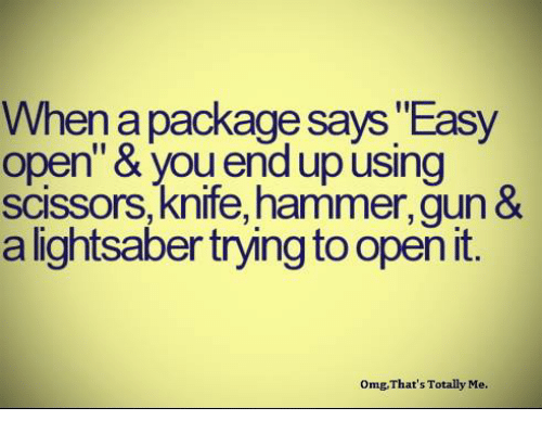 """scissoring: When a package says Easy  open"""" & upusing  scissors, knife, hammer,gun  &  a lightsaber trying to open it  omg, That's Totally Me."""
