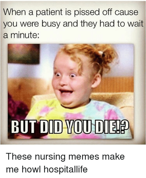 Nurse Meme: When a patient is pissed off cause  you were busy and they had to wait  a minute:  BUT DID YOU DIE! These nursing memes make me howl hospitallife