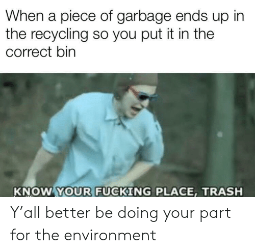 recycling: When a piece of garbage ends up in  the recycling so you put it in the  correct bin  KNOW YOUR FUCKING PLACE, TRASH Y'all better be doing your part for the environment