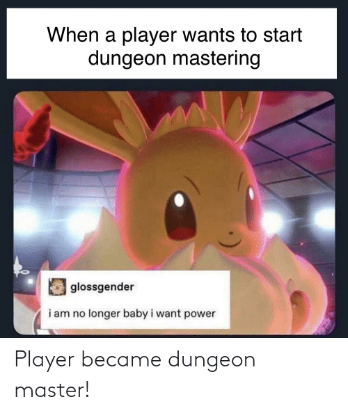 Dungeon Master: When a player wants to start  dungeon mastering  glossgender  i am no longer baby i want power Player became dungeon master!