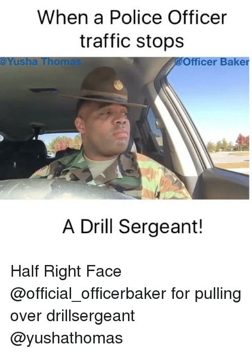 Memes, Police, and Traffic: When a Police Officer  traffic stops  @Yusha Thomas  Officer Baker  A Drill Sergeant! Half Right Face @official_officerbaker for pulling over drillsergeant @yushathomas
