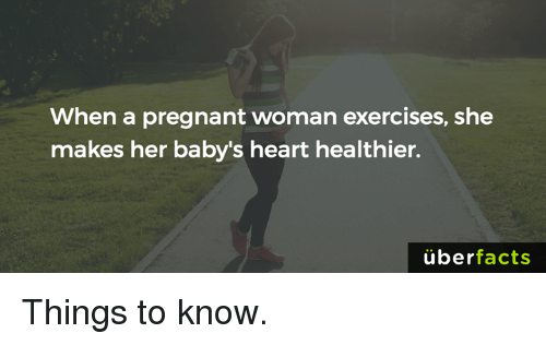 Facts, Memes, and Pregnant: When a pregnant woman exercises, she  makes her baby's heart healthier.  uber  facts Things to know.