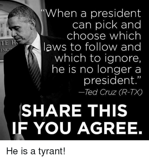 """Memes, Ted, and Ted Cruz: When a president  can pick and  choose which  TE H  laws to follow and  ING  which to ignore  he is no longer a  president.""""  Ted Cruz (R-TX  SHARE THIS  IF YOU AGREE. He is a tyrant!"""