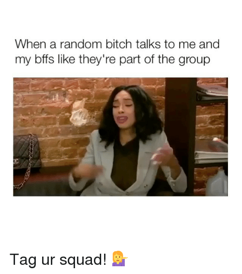 Bitch, Squad, and Girl Memes: When a random bitch talks to me and  my bffs like they're part of the group Tag ur squad! 💁