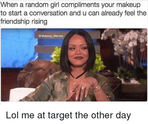 Lol, Makeup, and Memes: When a random girl compliments your makeup  to start a conversation and u can already feel the  friendship rising  @Makeup Memes Lol me at target the other day