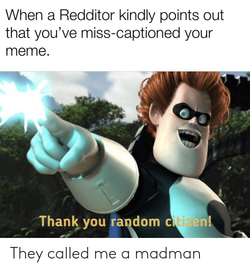 Meme Thank You: When a Redditor kindly points out  that you've miss-captioned yOur  meme.  Thank you random citizen! They called me a madman