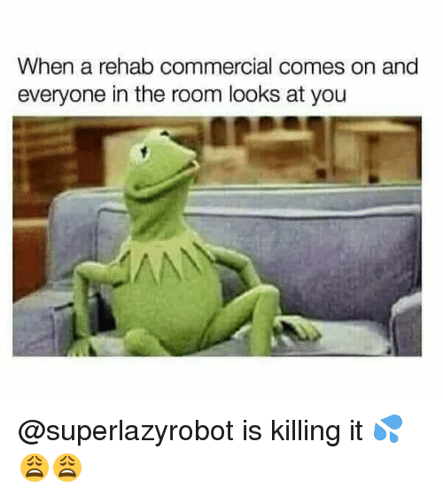 Dank Memes, Rehab, and You: When a rehab commercial comes on and  everyone in the room looks at you @superlazyrobot is killing it 💦😩😩