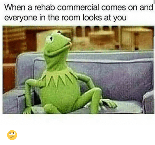 Funny, Rehab, and You: When a rehab commercial comes on and  everyone in the room looks at you 🙄
