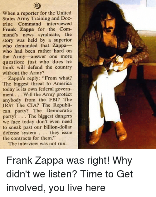 """Fbi, Irs, and Memes: When a reporter for the United  States Army Training and Doc-  trine Command interviewed  Frank Zappa for the Com-  mand's news syndicate  the  story was held by a superior  who demanded that Zappa  who had been rather hard on  the Army answer one more  question: just who does he  think will defend the country  without the Army?  Zappa's reply: """"From what?  The biggest threat to America  today is its own federal govern-  ment Will the Army protect  anybody from the FBI? The  IRS? The CIA? The Republi-  can party? The Democratic  party? The biggest dangers  we face today don't even need  to sneak past our billion-dollar  defense system  they issue  the contracts for them.""""  The interview was not run. Frank Zappa was right! Why didn't we listen?  Time to Get involved, you live here"""