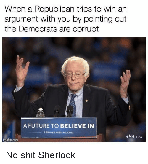 Sherlocking: When a Republican tries to win an  argument with you by pointing out  the Democrats are corrupt  A FUTURE TO BELIEVE IN  BERNIESANDERS.COM  SUR F.co  imgflip.com No shit Sherlock