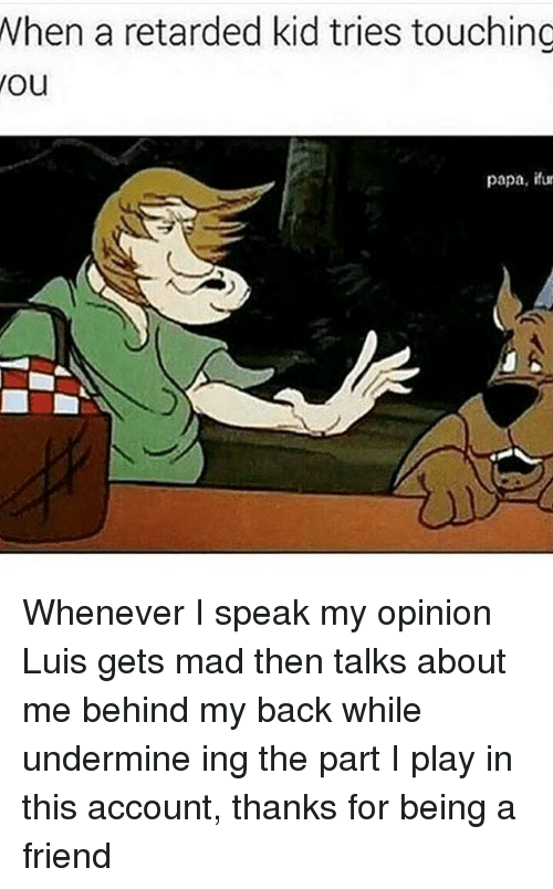 Friends, Kids, and Touche: When a retarded kid tries touching  You  papa, fur Whenever I speak my opinion Luis gets mad then talks about me behind my back while undermine ing the part I play in this account, thanks for being a friend
