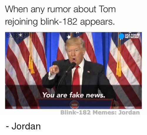 Jordans, Jordan, and Blink 182: When a  rumor about Tom  rejoining blink-182 appears.  TODAY  USAT  NETWORK  You are fake news.  Blink-182 Memes: Jordan - Jordan