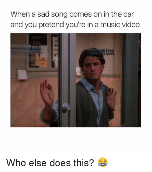 Memes, Music, and Video: When a sad song comes on in the car  and you pretend you're in a music video Who else does this? 😂