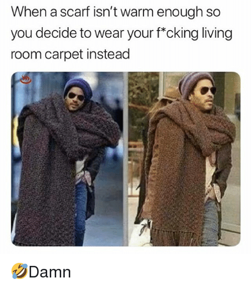 Memes, Living, and 🤖: When a scarf isn't warm enough so  you decide to wear your f*cking living  room carpet instead 🤣Damn