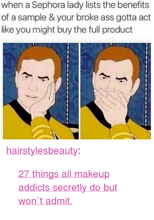 """Sephora: when a Sephora lady lists the benefits  of a sample & your broke ass gotta act  like you might buy the full product <p><a href=""""http://hairstylesbeauty.com/post/142699476932/27-things-all-makeup-addicts-secretly-do-but-won-t"""" class=""""tumblr_blog"""">hairstylesbeauty</a>:</p><blockquote><p><a href=""""http://goo.gl/sIzu0L"""">27 things all makeup addicts secretly do but won`t admit.</a></p></blockquote>"""