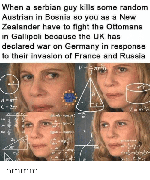 Austrian: When a serbian guy kills some random  Austrian in Bosnia so you as a New  Zealander have to fight the Ottomans  in Gallipoli because the UK has  declared war on Germany in response  to their invasion of France and Russia  309 45 60°  sin xdx-cosx+ C  tan (8)  10  sin  2  tan S  3  x 60  sin X  309  arctg  dx1x- hmmm