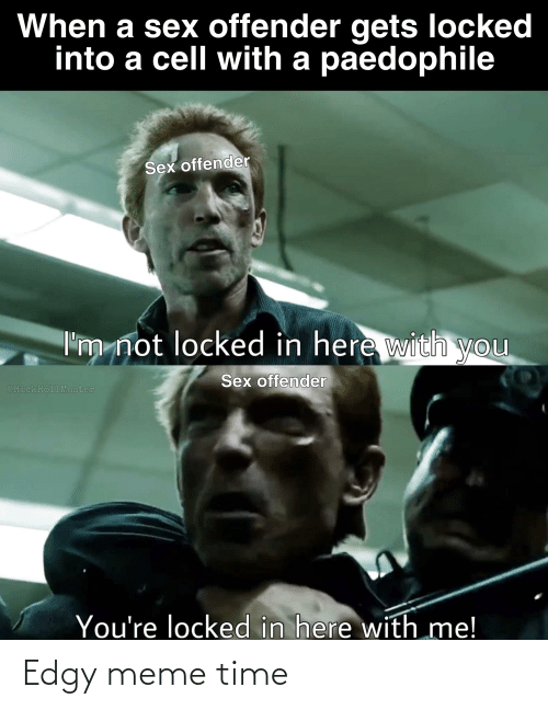 here with me: When a sex offender gets locked  into a cell with a paedophile  Sex offender  I'm not locked in here with  you  Sex offender  @RickRollMaster  You're locked in here with me! Edgy meme time
