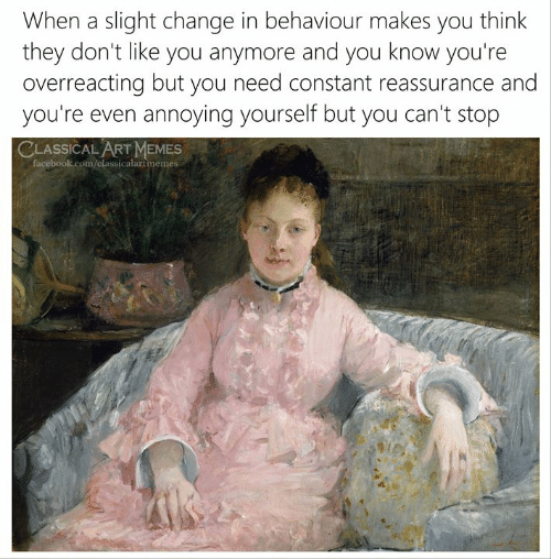reassurance: When a slight change in behaviour makes you think  they don't like you anymore and you know you're  overreacting but you need constant reassurance and  you're even annoying yourself but you can't stop  CLASSICAL ART MEMES  facebook.com/classicalartmemes