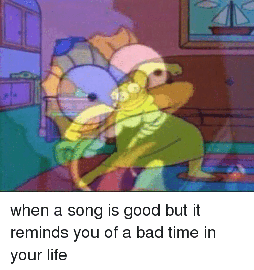Bad, Life, and Good: when a song is good but it reminds you of a bad time in your life