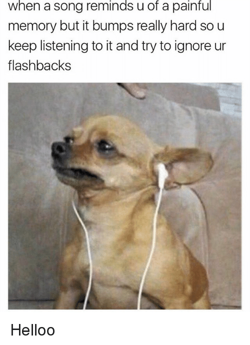 Memes, A Song, and 🤖: when a song reminds u of a painful  memory but it bumps really hard so u  keep listening to it and try to ignore ur  flashbacks Helloo