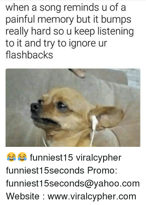 Funny, Yahoo, and yahoo.com: when a song reminds u of a  painful memory but it bumps  really hard so u keep listening  to it and try to ignore ur  flashbacks 😂😂 funniest15 viralcypher funniest15seconds Promo: funniest15seconds@yahoo.com Website : www.viralcypher.com